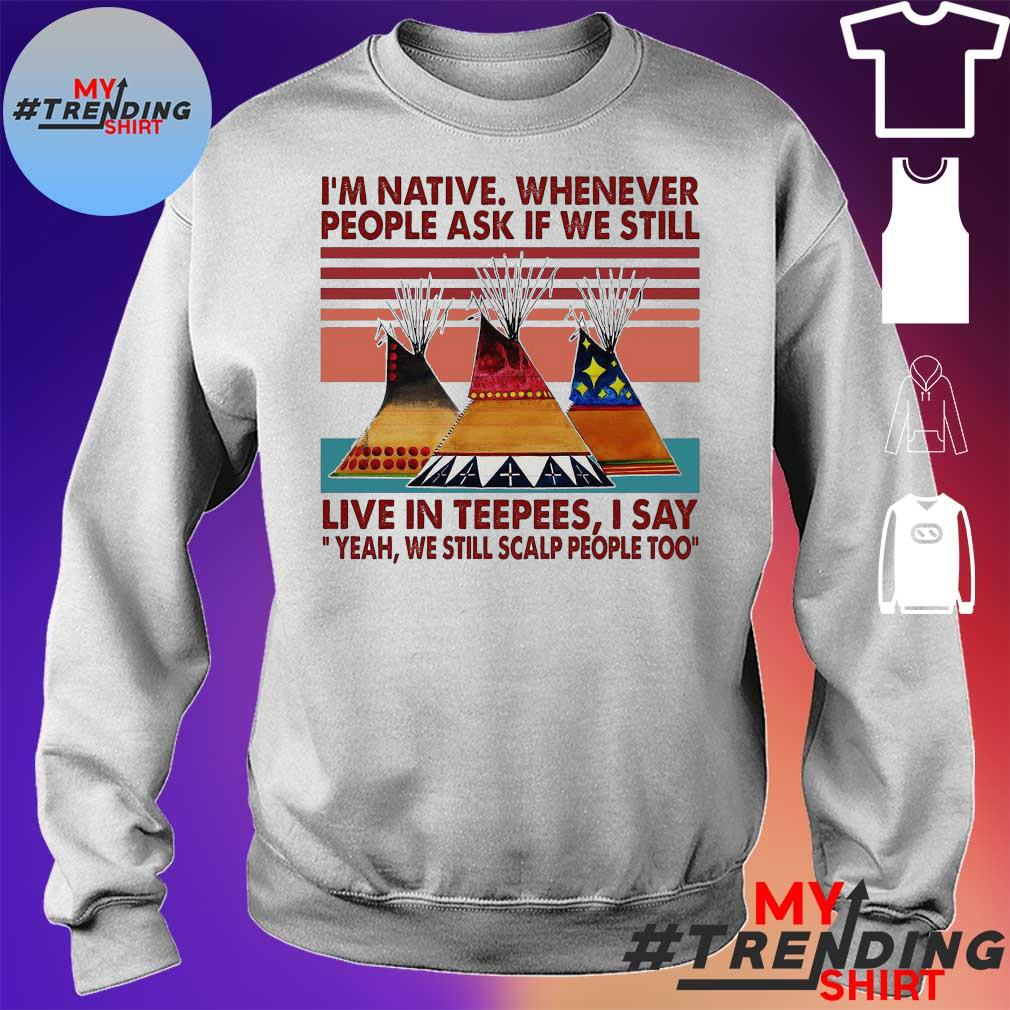 I'm Native Whenever People Ask If We Still Live In Teepees I Say Yeah We Still Scalp People Too Vintage Retro Shirt sweater